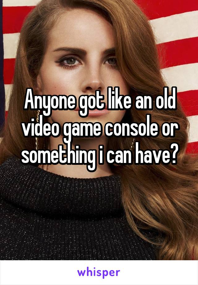 Anyone got like an old video game console or something i can have?