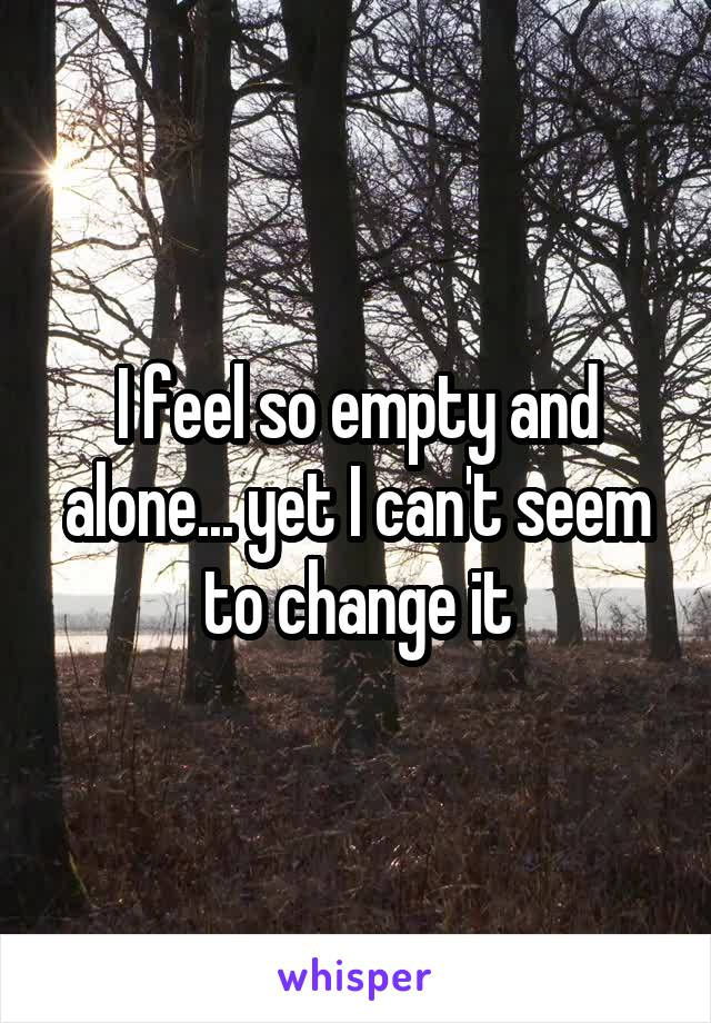 I feel so empty and alone... yet I can't seem to change it