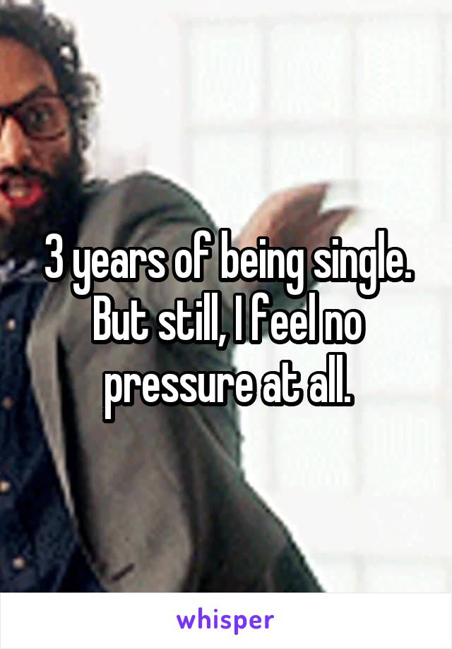 3 years of being single. But still, I feel no pressure at all.