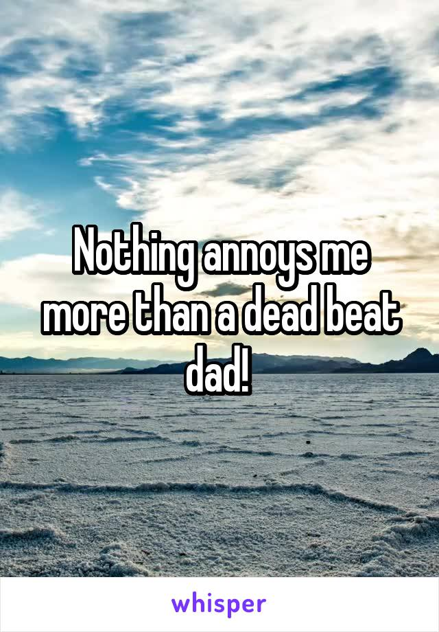 Nothing annoys me more than a dead beat dad!