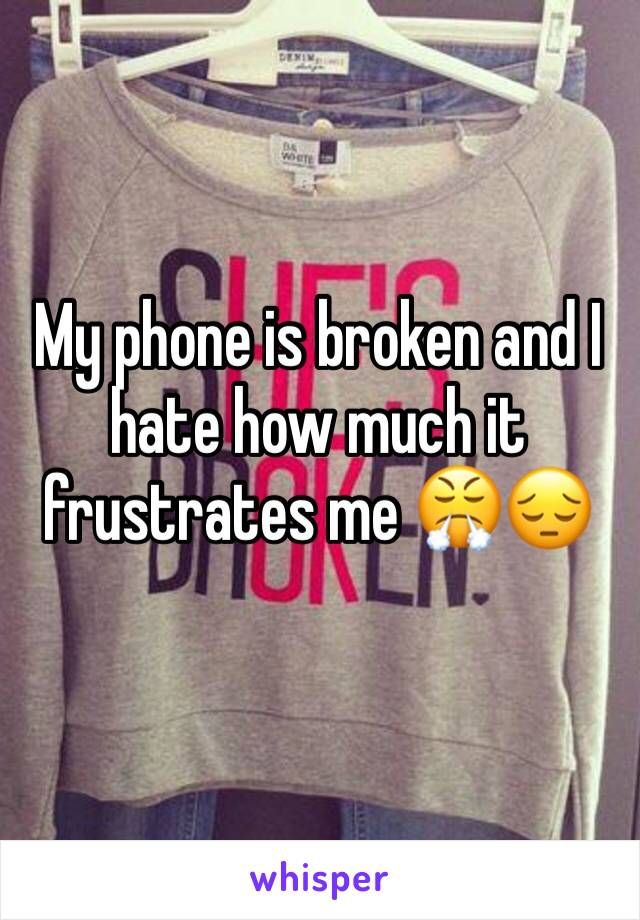 My phone is broken and I hate how much it frustrates me 😤😔