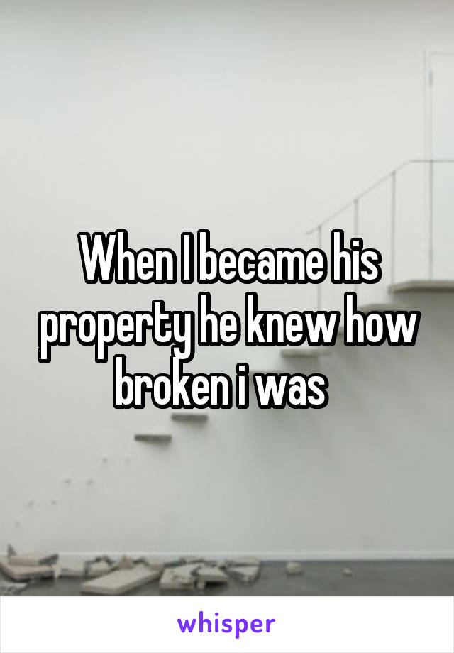 When I became his property he knew how broken i was