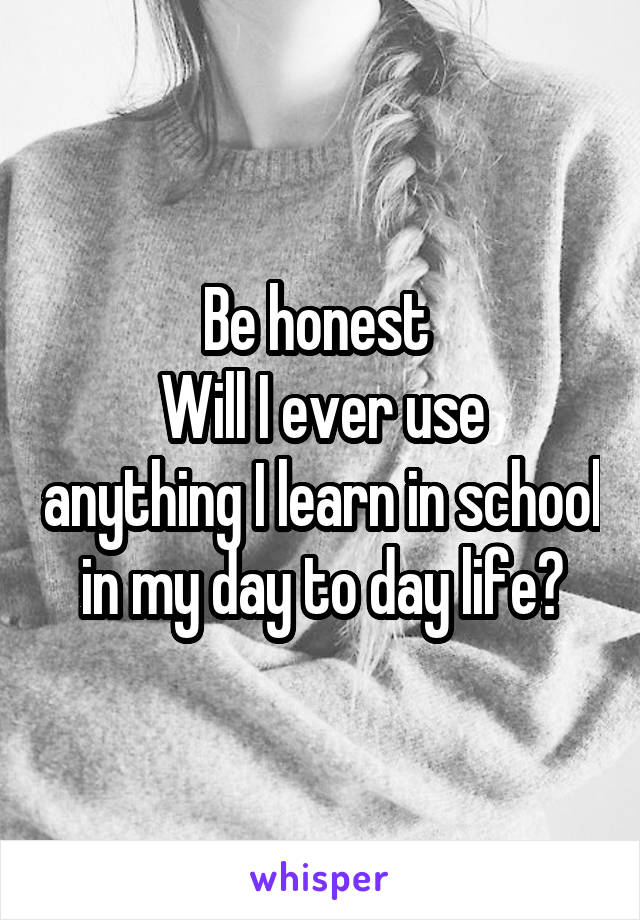 Be honest  Will I ever use anything I learn in school in my day to day life?