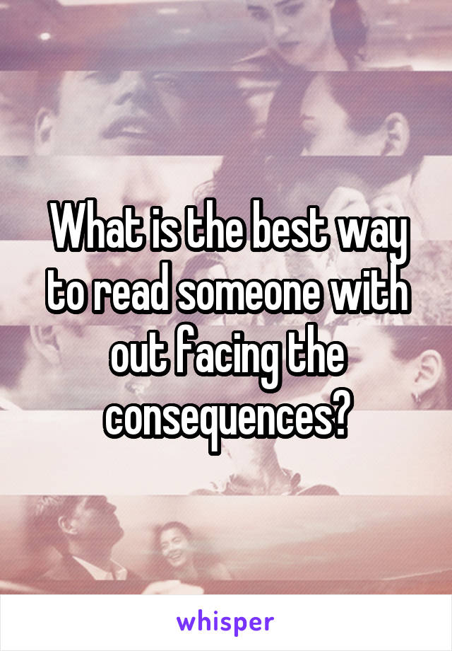 What is the best way to read someone with out facing the consequences?