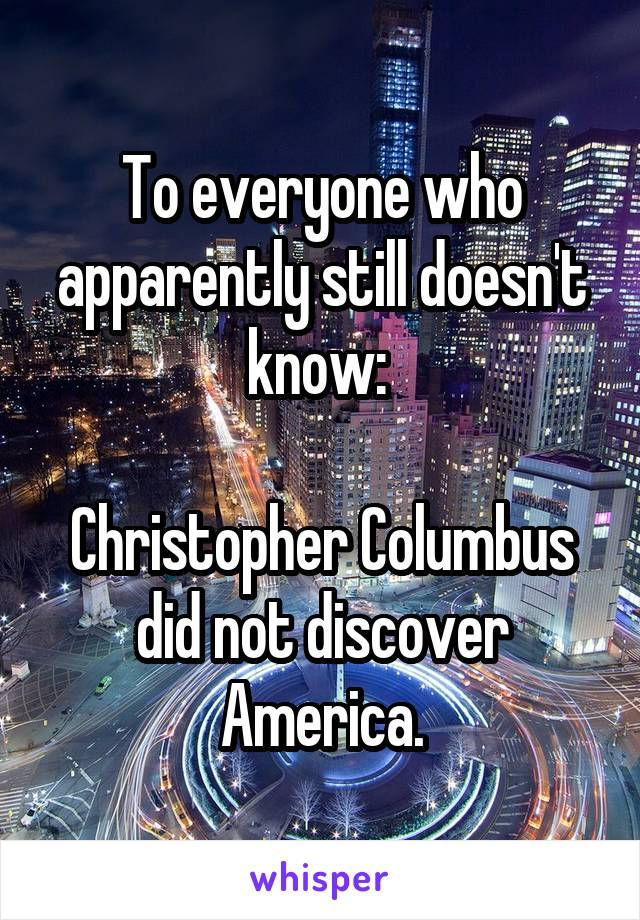 To everyone who apparently still doesn't know:   Christopher Columbus did not discover America.