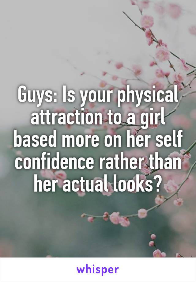 Guys: Is your physical attraction to a girl based more on her self confidence rather than her actual looks?
