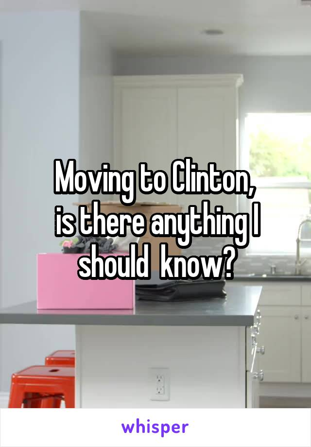 Moving to Clinton,  is there anything I should  know?