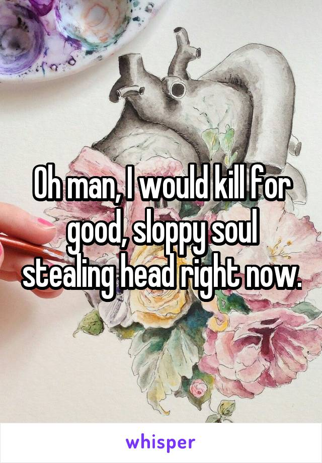 Oh man, I would kill for good, sloppy soul stealing head right now.