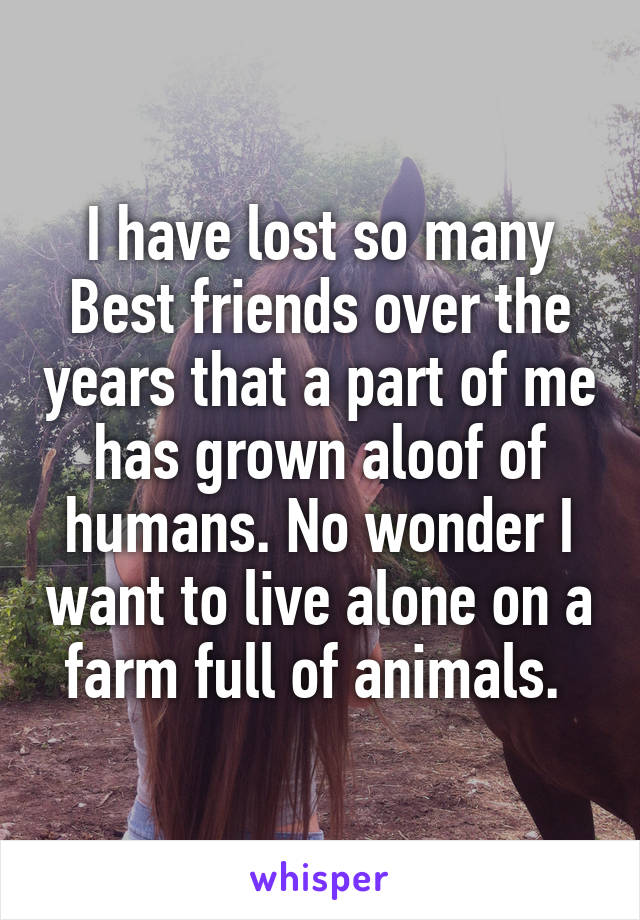I have lost so many Best friends over the years that a part of me has grown aloof of humans. No wonder I want to live alone on a farm full of animals.