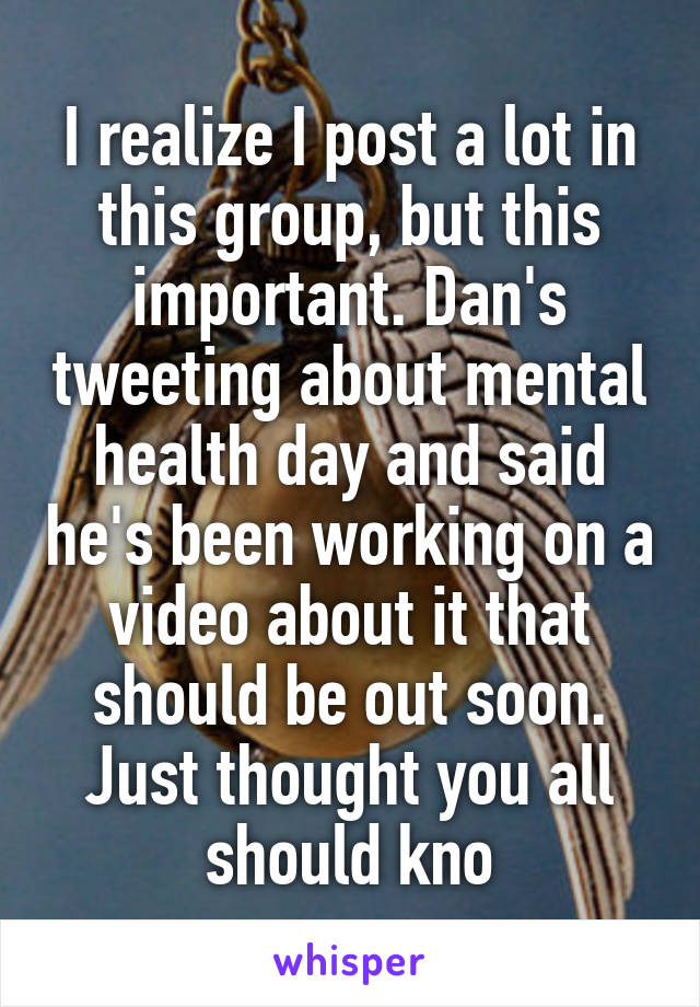 I realize I post a lot in this group, but this important. Dan's tweeting about mental health day and said he's been working on a video about it that should be out soon. Just thought you all should kno