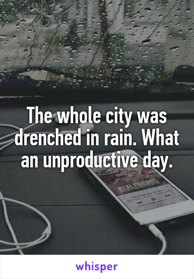 The whole city was drenched in rain. What an unproductive day.