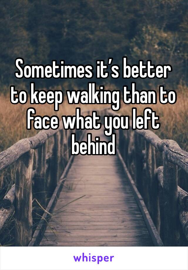 Sometimes it's better to keep walking than to face what you left behind