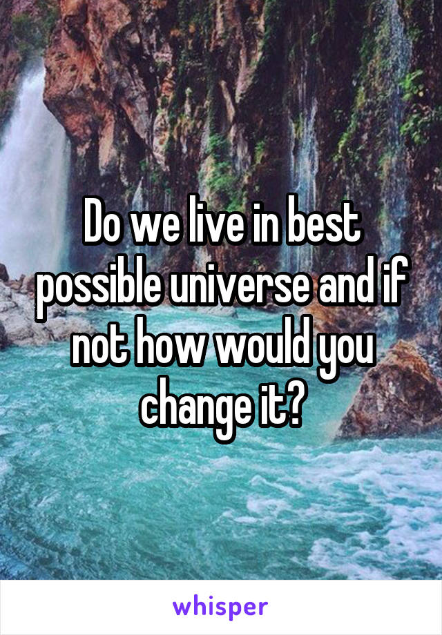 Do we live in best possible universe and if not how would you change it?