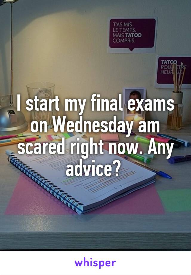 I start my final exams on Wednesday am scared right now. Any advice?