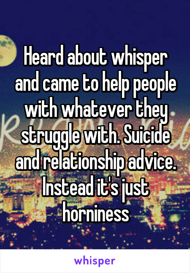 Heard about whisper and came to help people with whatever they struggle with. Suicide and relationship advice. Instead it's just horniness