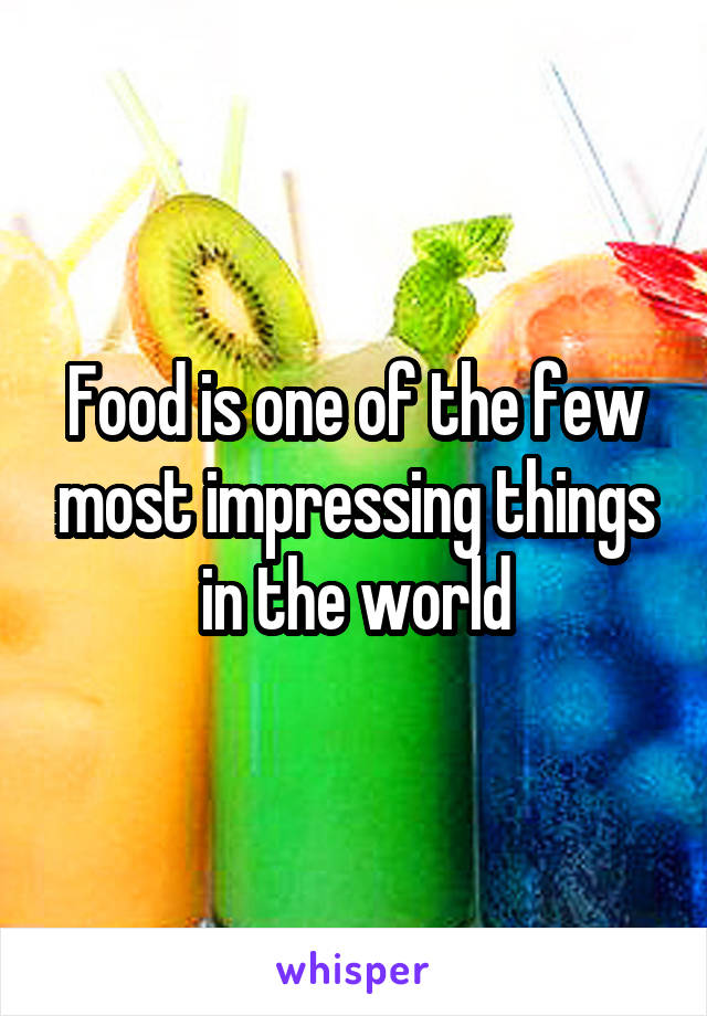 Food is one of the few most impressing things in the world
