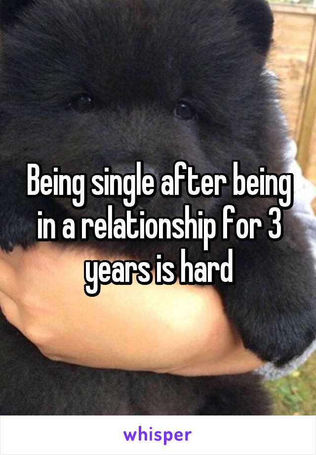 Being single after being in a relationship for 3 years is hard