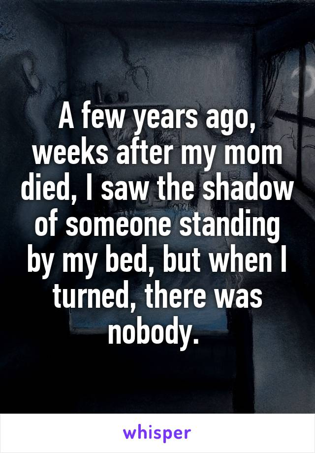 A few years ago, weeks after my mom died, I saw the shadow of someone standing by my bed, but when I turned, there was nobody.