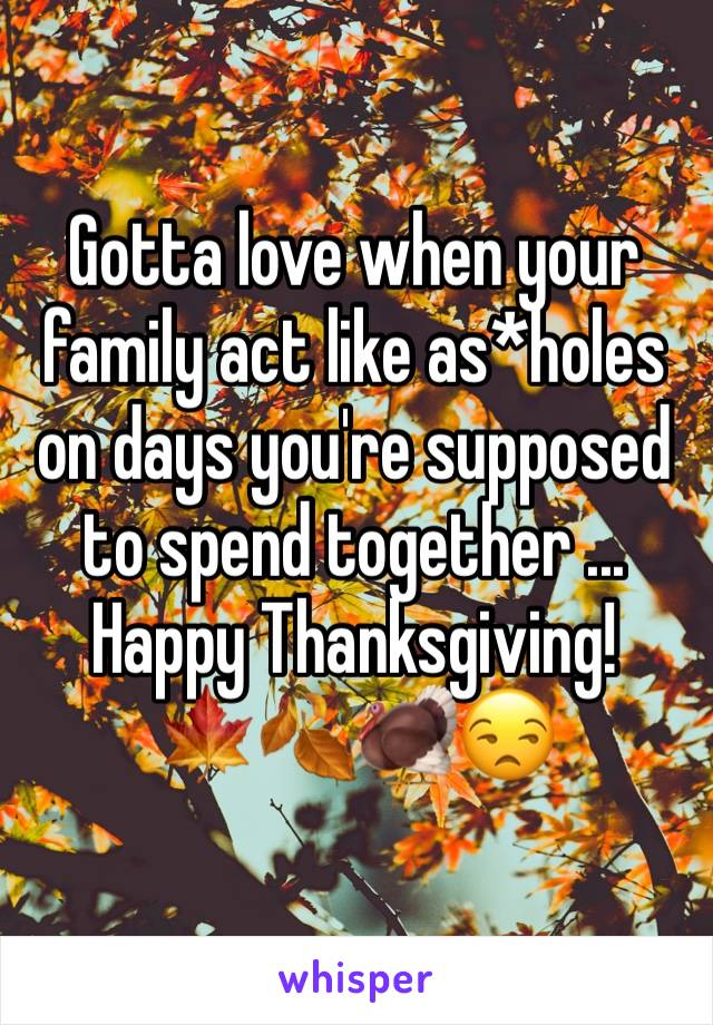 Gotta love when your family act like as*holes on days you're supposed to spend together ... Happy Thanksgiving!  🍁🍂🦃😒