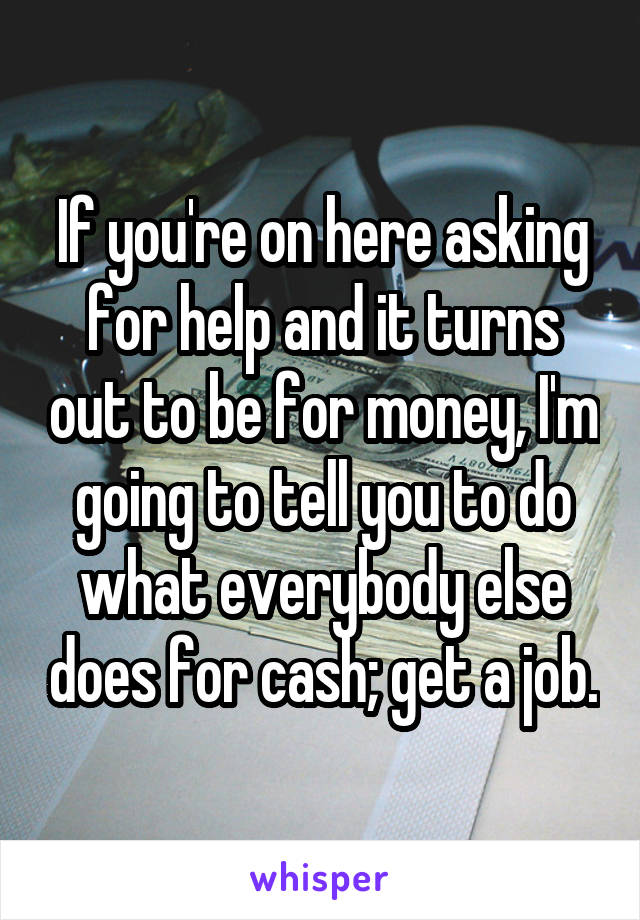 If you're on here asking for help and it turns out to be for money, I'm going to tell you to do what everybody else does for cash; get a job.