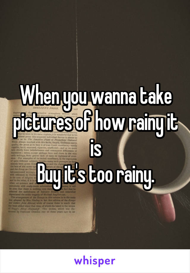 When you wanna take pictures of how rainy it is Buy it's too rainy.