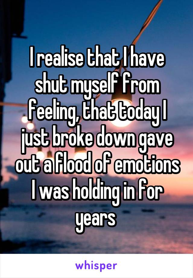 I realise that I have shut myself from feeling, that today I just broke down gave out a flood of emotions I was holding in for years
