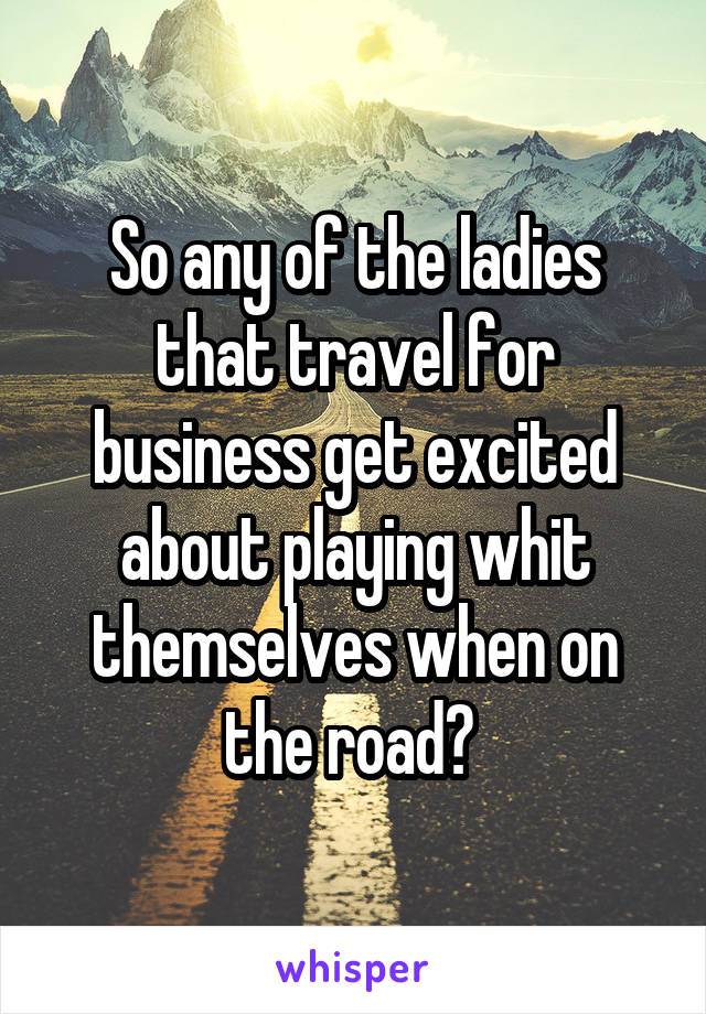 So any of the ladies that travel for business get excited about playing whit themselves when on the road?