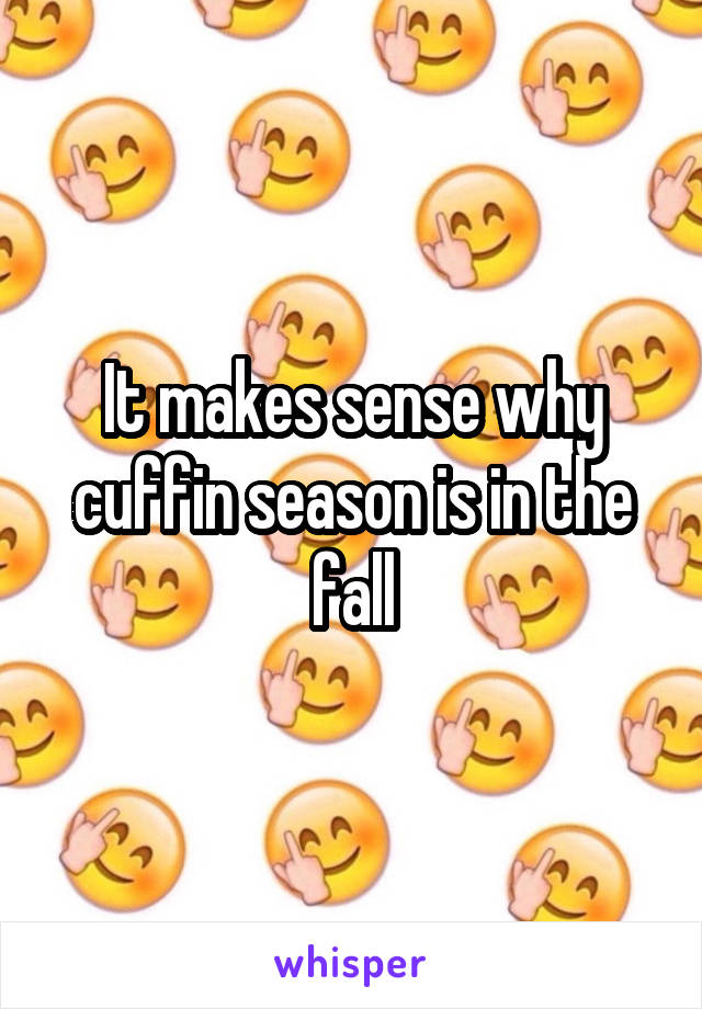It makes sense why cuffin season is in the fall