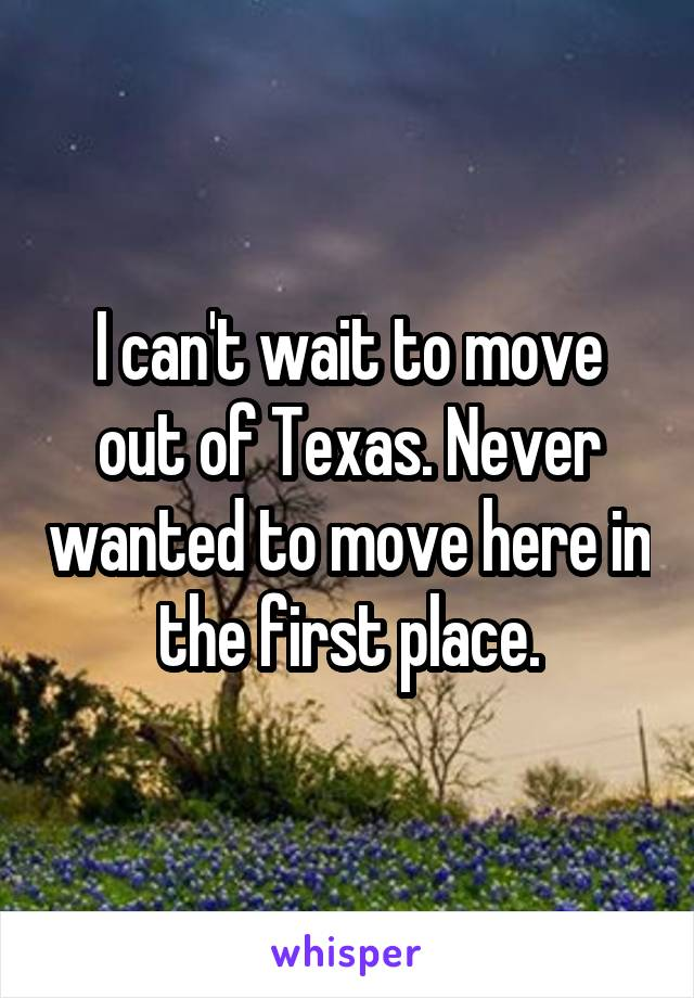 I can't wait to move out of Texas. Never wanted to move here in the first place.
