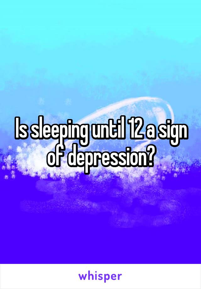 Is sleeping until 12 a sign of depression?