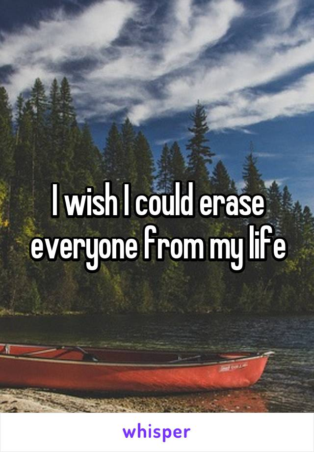 I wish I could erase everyone from my life