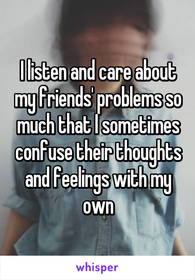 I listen and care about my friends' problems so much that I sometimes confuse their thoughts and feelings with my own