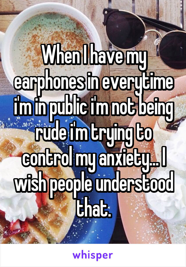 When I have my earphones in everytime i'm in public i'm not being rude i'm trying to control my anxiety... I wish people understood that.