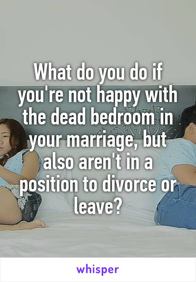 What do you do if you're not happy with the dead bedroom in your marriage, but also aren't in a position to divorce or leave?