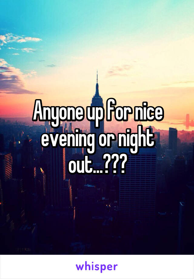 Anyone up for nice evening or night out...???