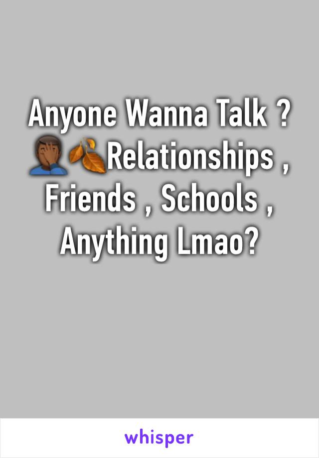 Anyone Wanna Talk ?🤦🏾‍♂️🍂Relationships , Friends , Schools , Anything Lmao?