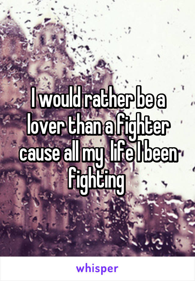 I would rather be a lover than a fighter cause all my  life I been fighting