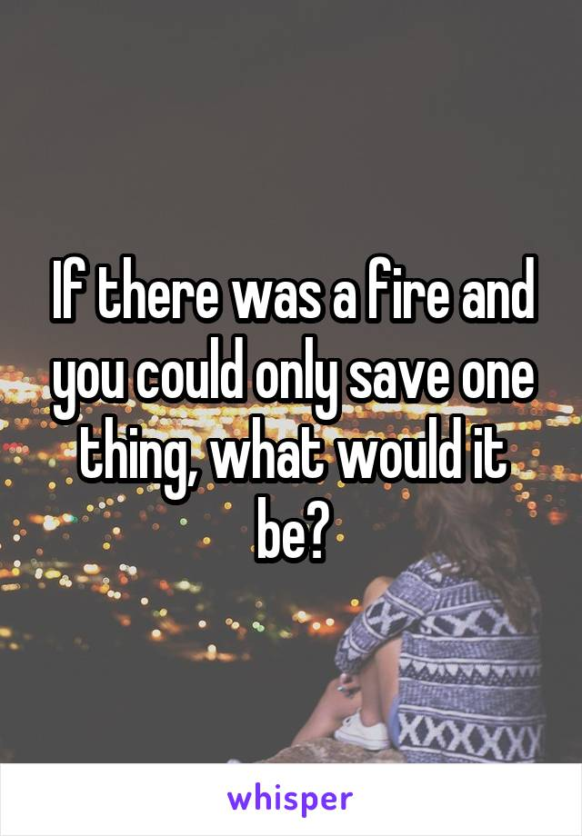 If there was a fire and you could only save one thing, what would it be?