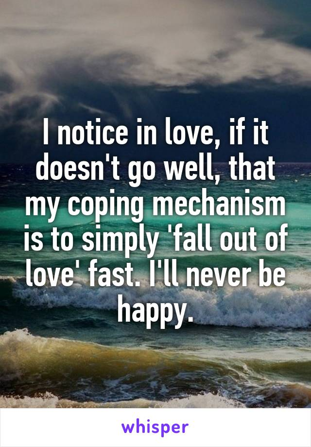 I notice in love, if it doesn't go well, that my coping mechanism is to simply 'fall out of love' fast. I'll never be happy.
