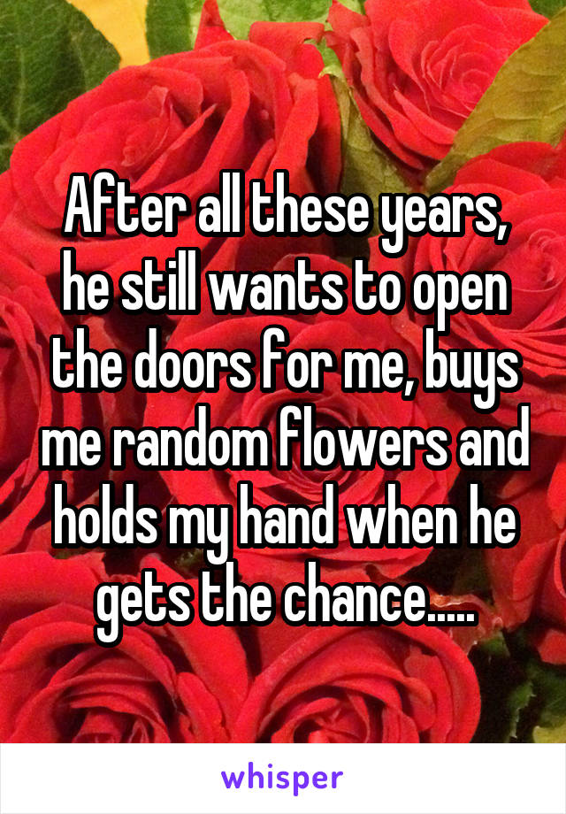 After all these years, he still wants to open the doors for me, buys me random flowers and holds my hand when he gets the chance.....