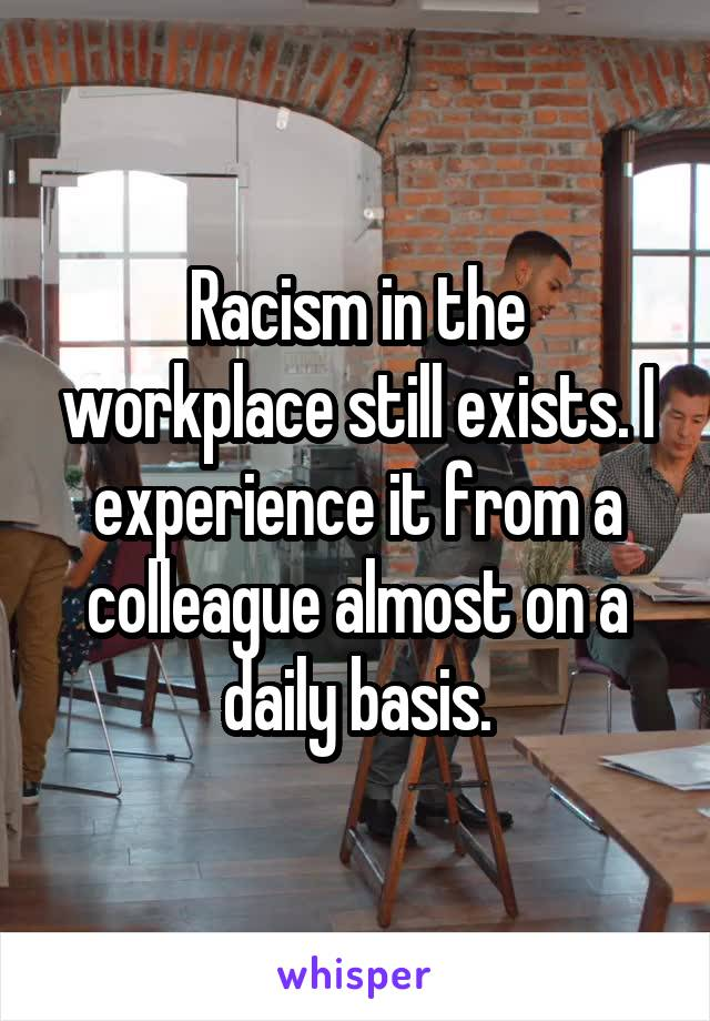 Racism in the workplace still exists. I experience it from a colleague almost on a daily basis.