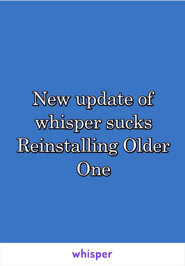 New update of whisper sucks Reinstalling Older One