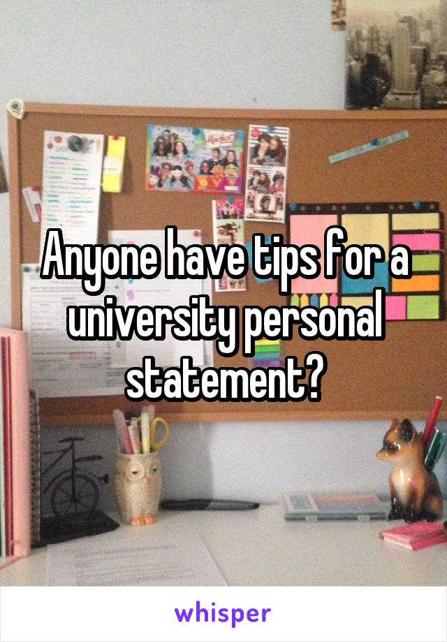 Anyone have tips for a university personal statement?