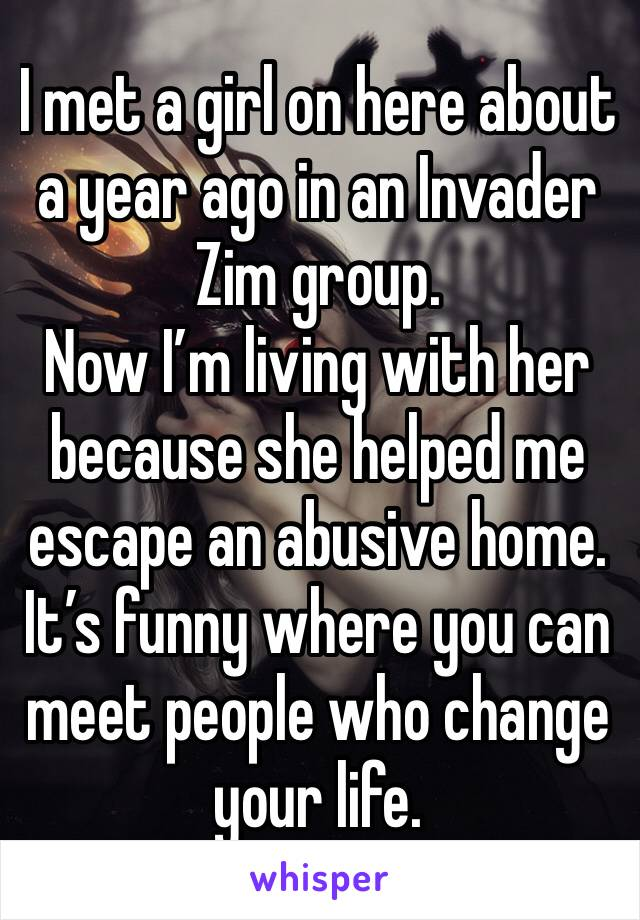I met a girl on here about a year ago in an Invader Zim group. Now I'm living with her because she helped me escape an abusive home. It's funny where you can meet people who change your life.