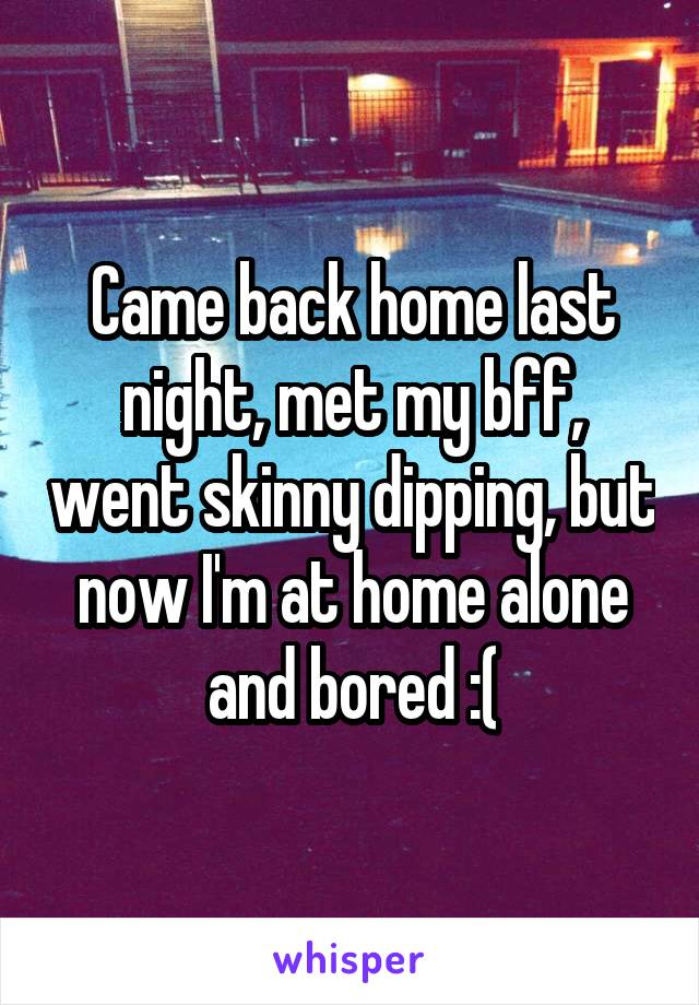 Came back home last night, met my bff, went skinny dipping, but now I'm at home alone and bored :(