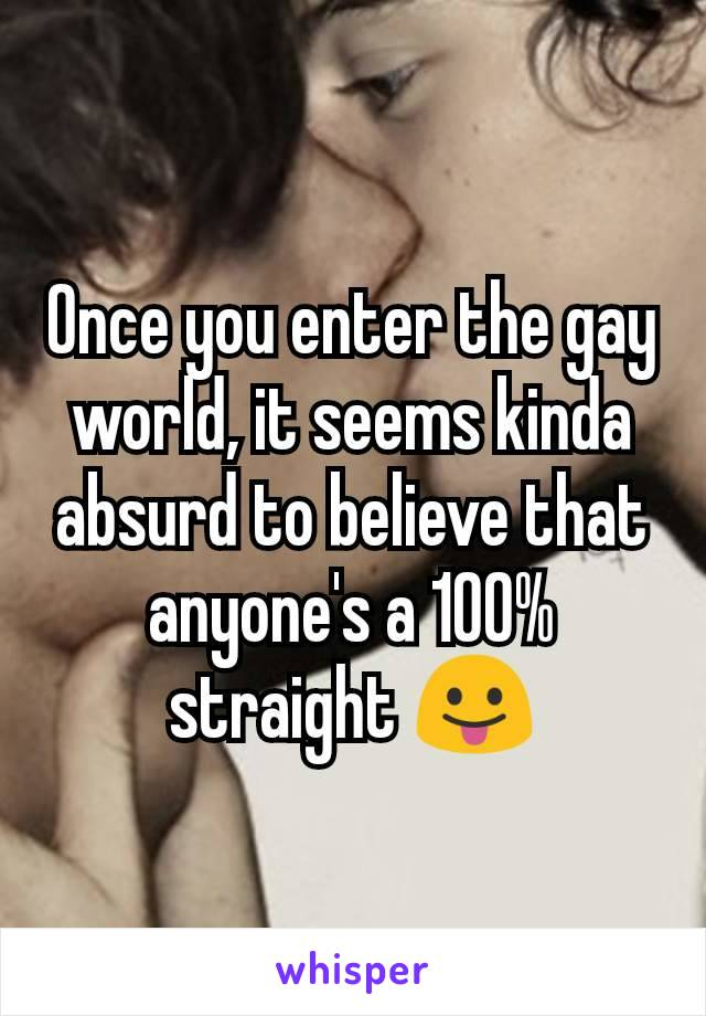 Once you enter the gay world, it seems kinda absurd to believe that anyone's a 100% straight 😛