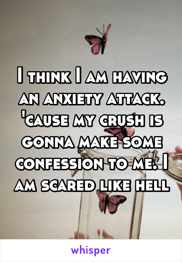 I think I am having an anxiety attack. 'cause my crush is gonna make some confession to me. I am scared like hell