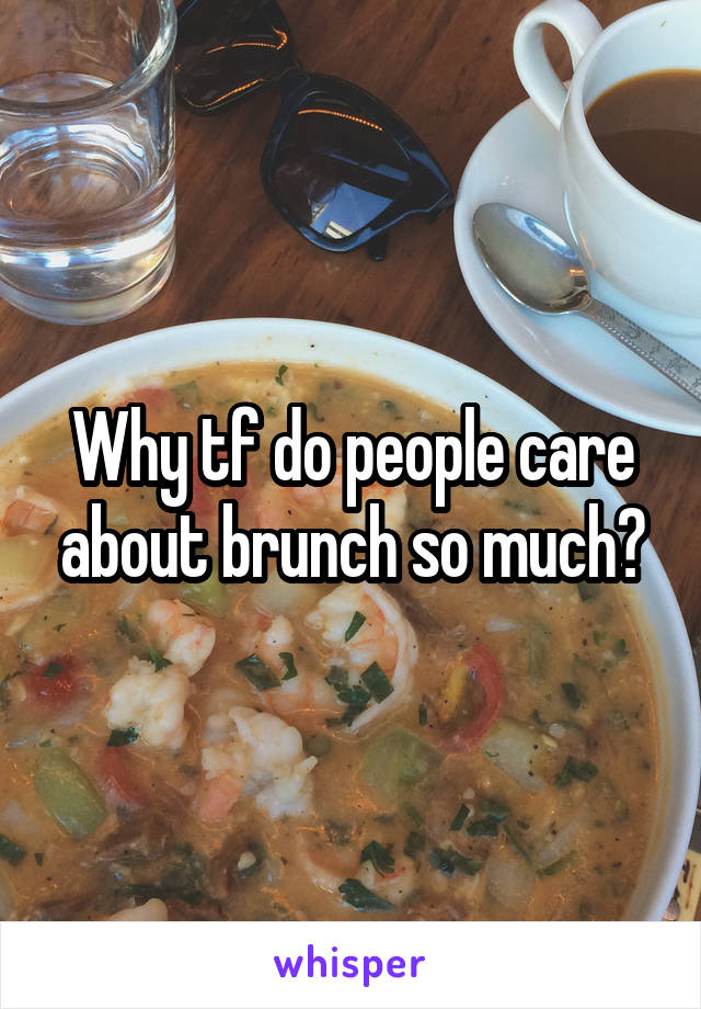 Why tf do people care about brunch so much?
