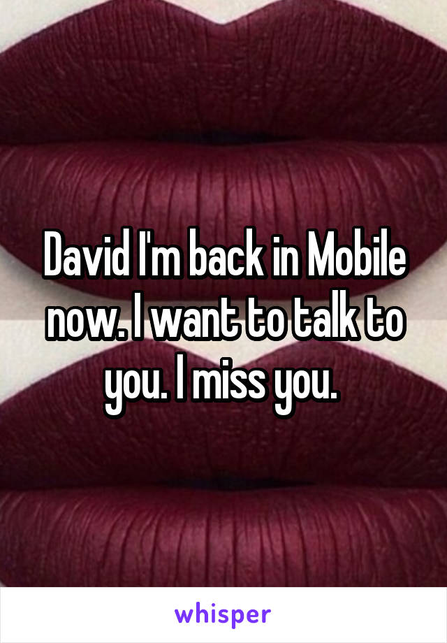 David I'm back in Mobile now. I want to talk to you. I miss you.