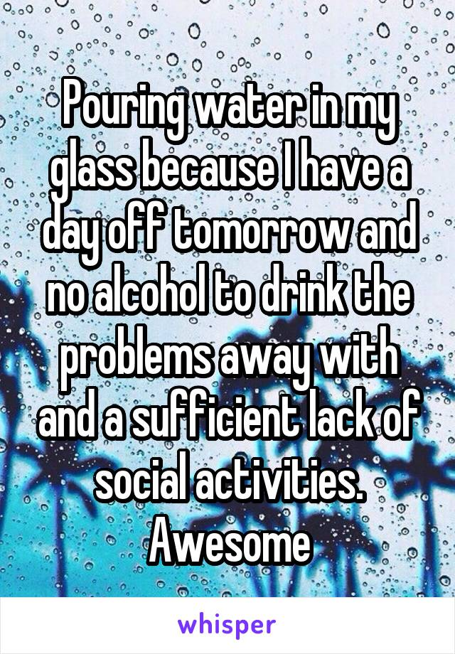 Pouring water in my glass because I have a day off tomorrow and no alcohol to drink the problems away with and a sufficient lack of social activities. Awesome
